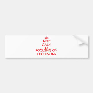 Keep Calm by focusing on EXCLUSIONS Bumper Stickers