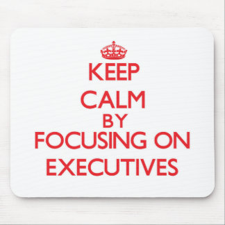 Keep Calm by focusing on EXECUTIVES Mousepad