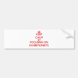 Keep Calm by focusing on EXHIBITIONISTS Bumper Sticker
