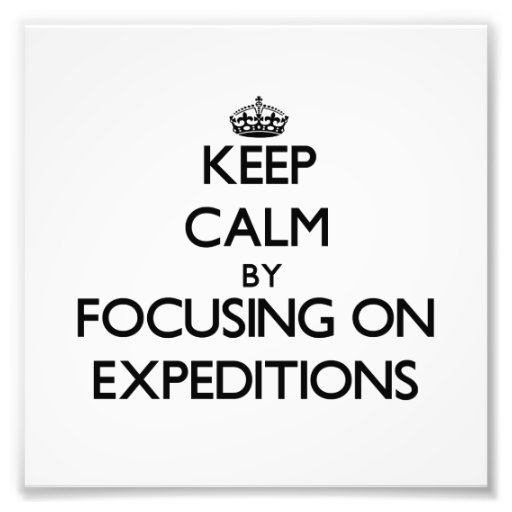 Keep Calm by focusing on EXPEDITIONS Photograph