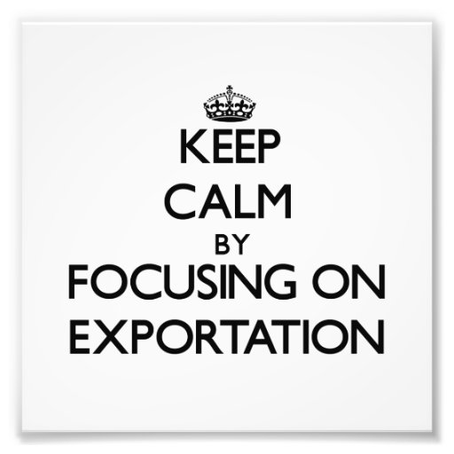 Keep Calm by focusing on EXPORTATION Photograph