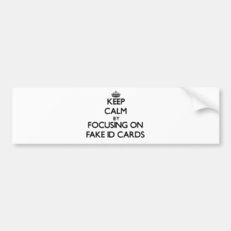 Keep Calm by focusing on Fake Id Cards Bumper Sticker