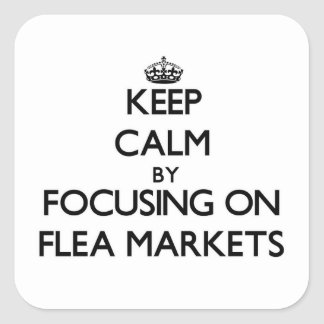 Keep Calm by focusing on Flea Markets Square Sticker