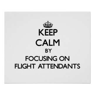 Keep Calm by focusing on Flight Attendants Posters
