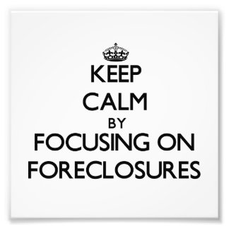 Keep Calm by focusing on Foreclosures Art Photo