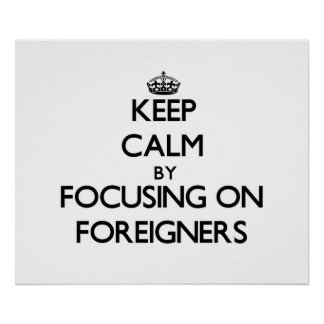 Keep Calm by focusing on Foreigners Posters
