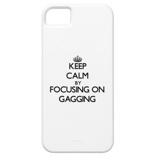 Keep Calm by focusing on Gagging iPhone 5/5S Cases