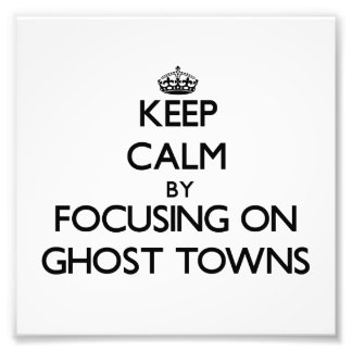Keep Calm by focusing on Ghost Towns Photographic Print