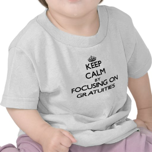 Keep Calm by focusing on Gratuities Tee Shirts