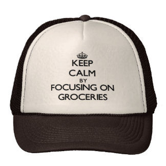 Keep Calm by focusing on Groceries Trucker Hat