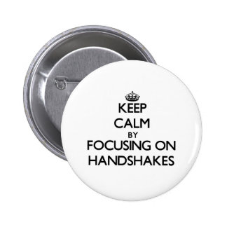 Keep Calm by focusing on Handshakes Pinback Button