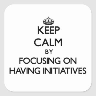 Keep Calm by focusing on Having Initiatives Square Sticker