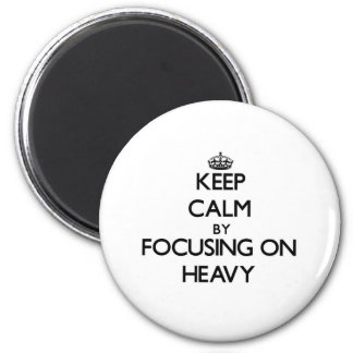 Keep Calm by focusing on Heavy Fridge Magnet