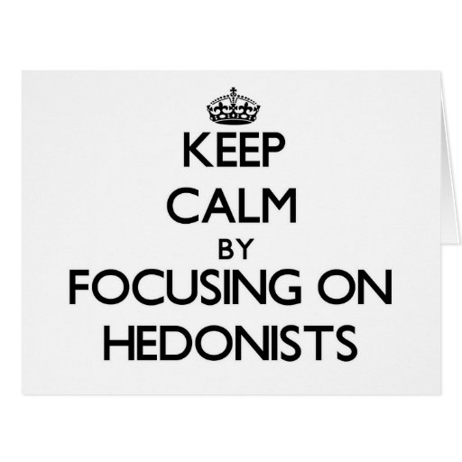 Keep Calm by focusing on Hedonists Greeting Cards