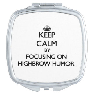 Keep Calm by focusing on Highbrow Humor Travel Mirrors