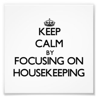 Keep Calm by focusing on Housekeeping Photo Print