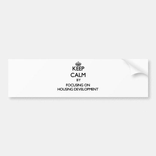 Keep Calm by focusing on Housing Development Bumper Stickers