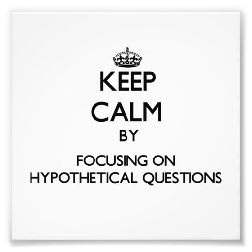 Keep Calm by focusing on Hypothetical Questions Art Photo