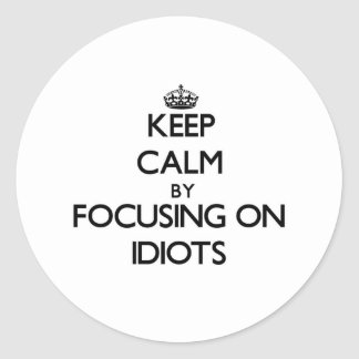 Keep Calm by focusing on Idiots Stickers