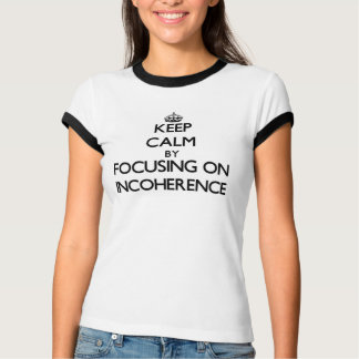 Keep Calm by focusing on Incoherence Tees
