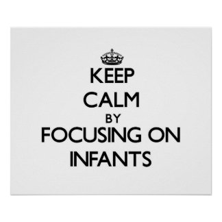 Keep Calm by focusing on Infants Poster