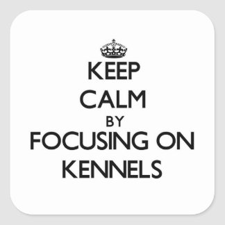 Keep Calm by focusing on Kennels Square Stickers