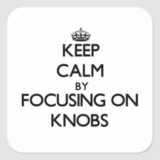 Keep Calm by focusing on Knobs Square Stickers