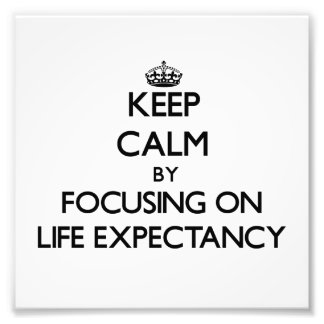 Keep Calm by focusing on Life Expectancy Art Photo