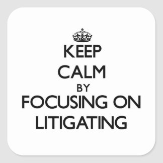 Keep Calm by focusing on Litigating Stickers