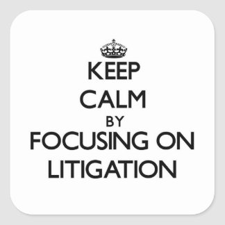 Keep Calm by focusing on Litigation Square Sticker