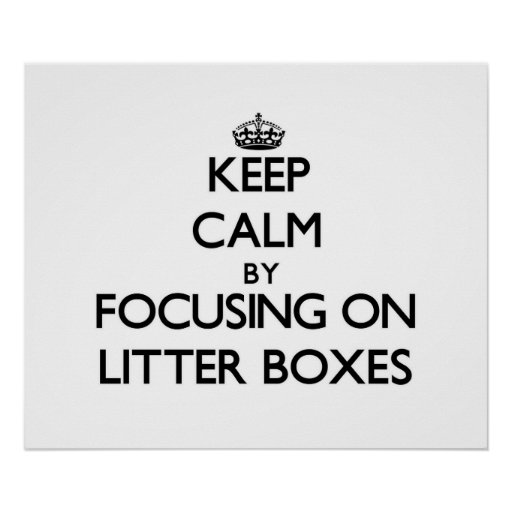 Keep Calm by focusing on Litter Boxes Posters