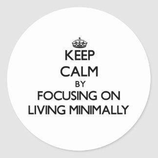 Keep Calm by focusing on Living Minimally Round Sticker