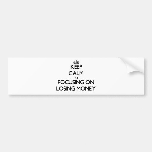 Keep Calm by focusing on Losing Money Bumper Stickers