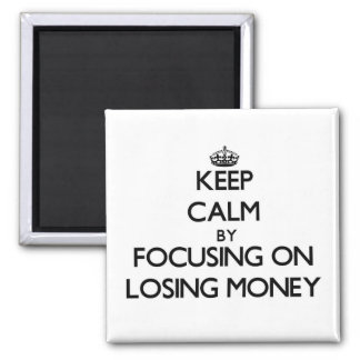Keep Calm by focusing on Losing Money Fridge Magnets