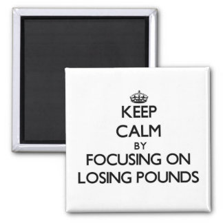 Keep Calm by focusing on Losing Pounds Refrigerator Magnets