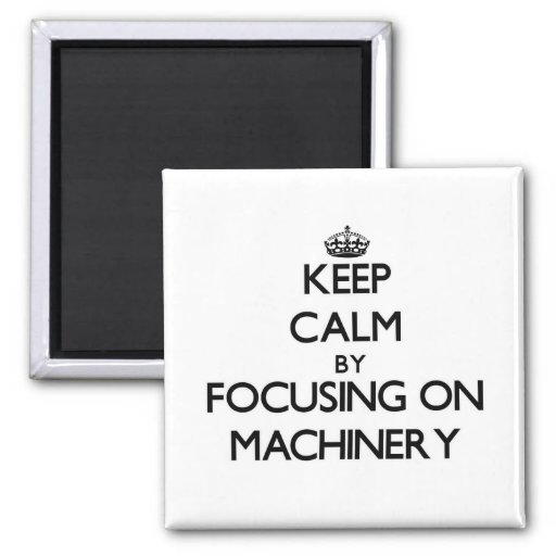 Keep Calm by focusing on Machinery Magnet