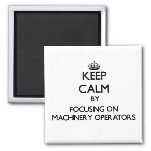 Keep Calm by focusing on Machinery Operators Fridge Magnet