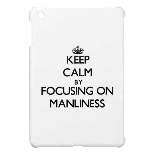 Keep Calm by focusing on Manliness iPad Mini Covers