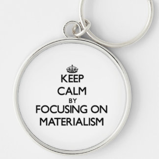 Keep Calm by focusing on Materialism Keychain
