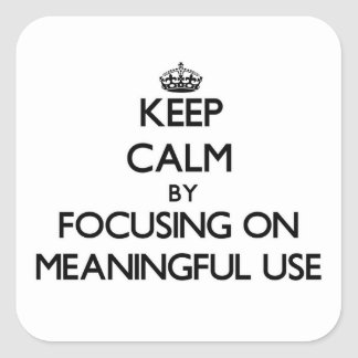 Keep Calm by focusing on Meaningful Use Square Stickers