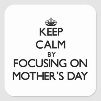 Keep Calm by focusing on Mother'S Day Square Sticker
