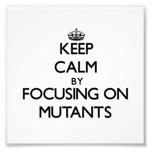 Keep Calm by focusing on Mutants Art Photo