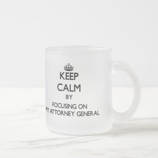 Keep Calm by focusing on My Attorney General Mug