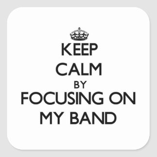 Keep Calm by focusing on My Band Square Sticker