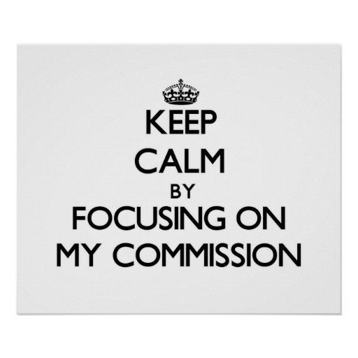 Keep Calm by focusing on My Commission Poster