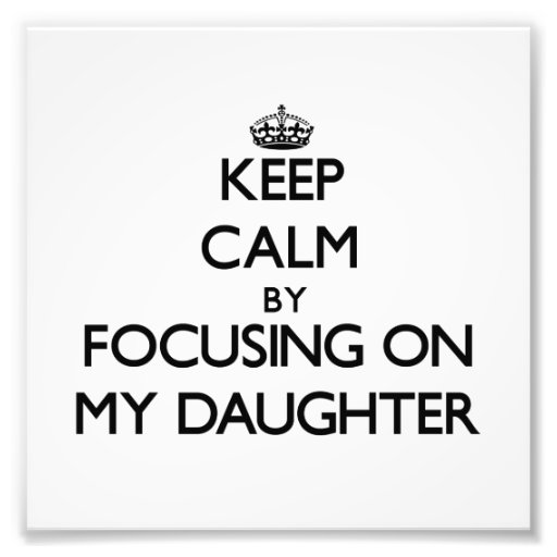 Keep Calm by focusing on My Daughter Art Photo