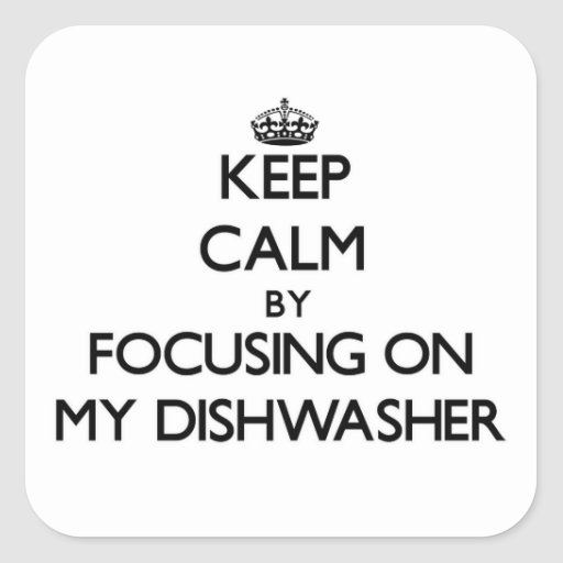 Keep Calm by focusing on My Dishwasher Square Sticker