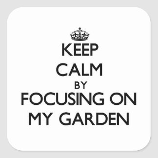 Keep Calm by focusing on My Garden Square Sticker