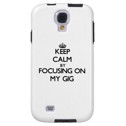 Keep Calm by focusing on My Gig Galaxy S4 Case