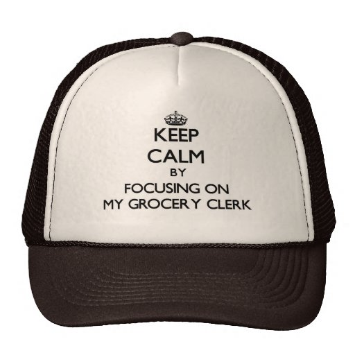 Keep Calm by focusing on My Grocery Clerk Trucker Hat